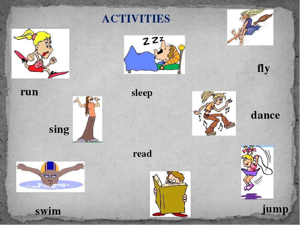 ACTIVITIES sleep read run swim dance sing jump fly