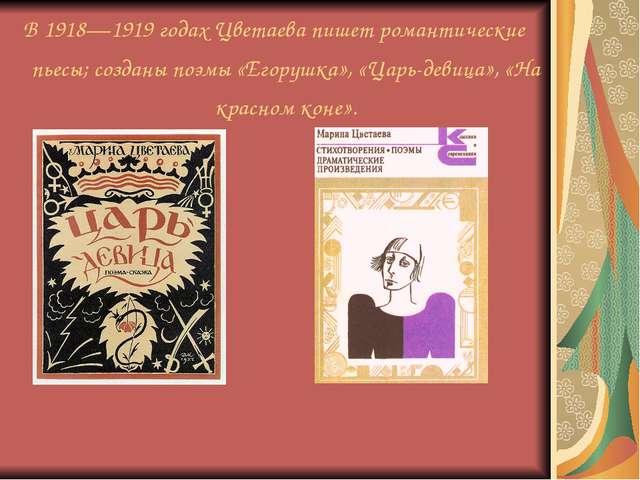В 1918—1919 годах Цветаева пишет романтические пьесы; созданы поэмы «Егорушка...