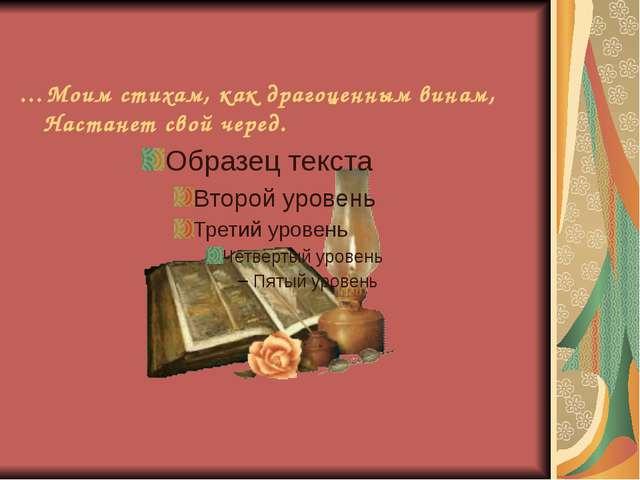 …Моим стихам, как драгоценным винам, Настанет свой черед.