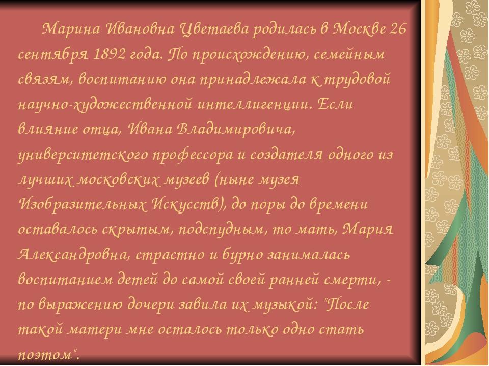 Марина Ивановна Цветаева родилась в Москве 26 сентября 1892 года. По происхо...