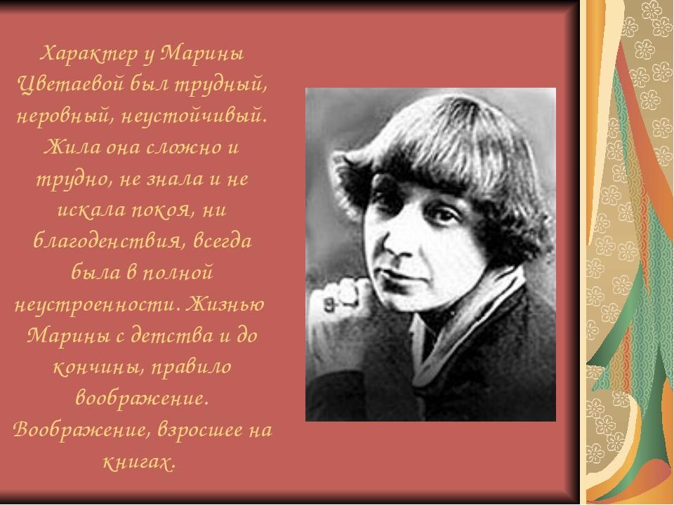 Характер у Марины Цветаевой был трудный, неровный, неустойчивый. Жила она сло...
