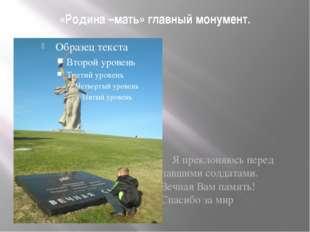 «Родина –мать» главный монумент. Я преклоняюсь перед павшими солдатами. Вечна