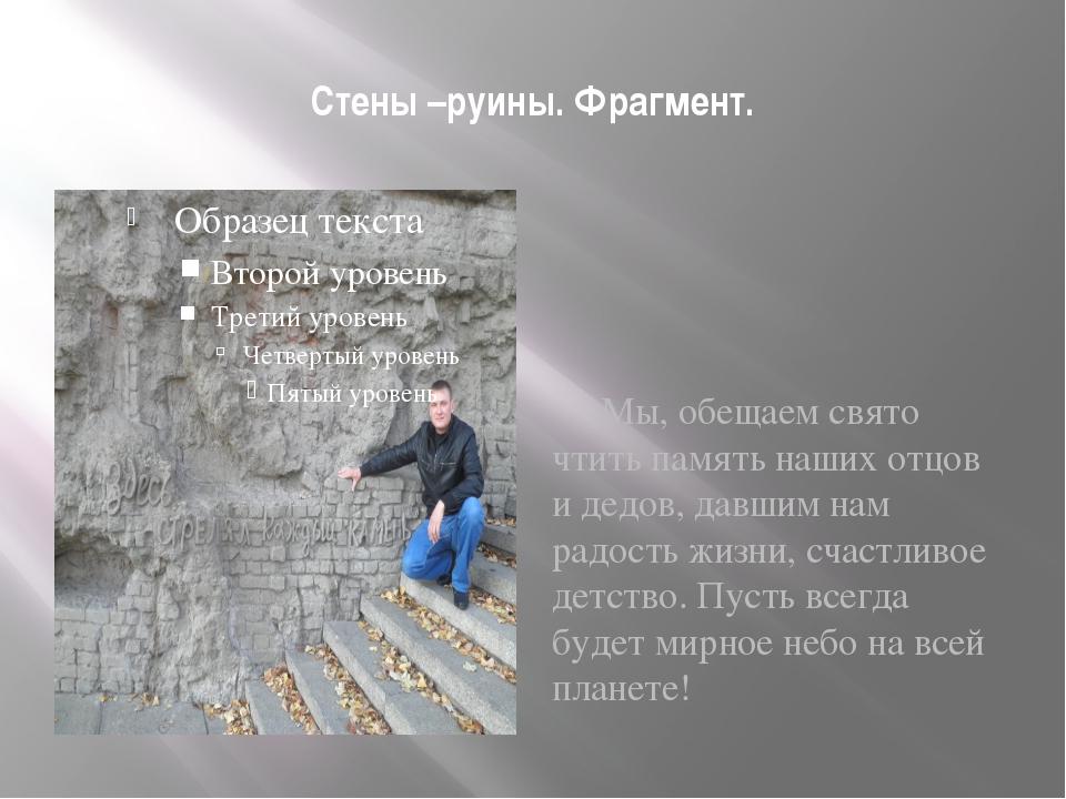 Стены –руины. Фрагмент. Мы, обещаем свято чтить память наших отцов и дедов, д...