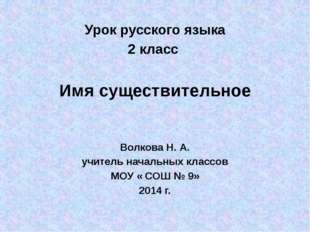 Урок русского языка 2 класс Имя существительное Волкова Н. А. учитель началь