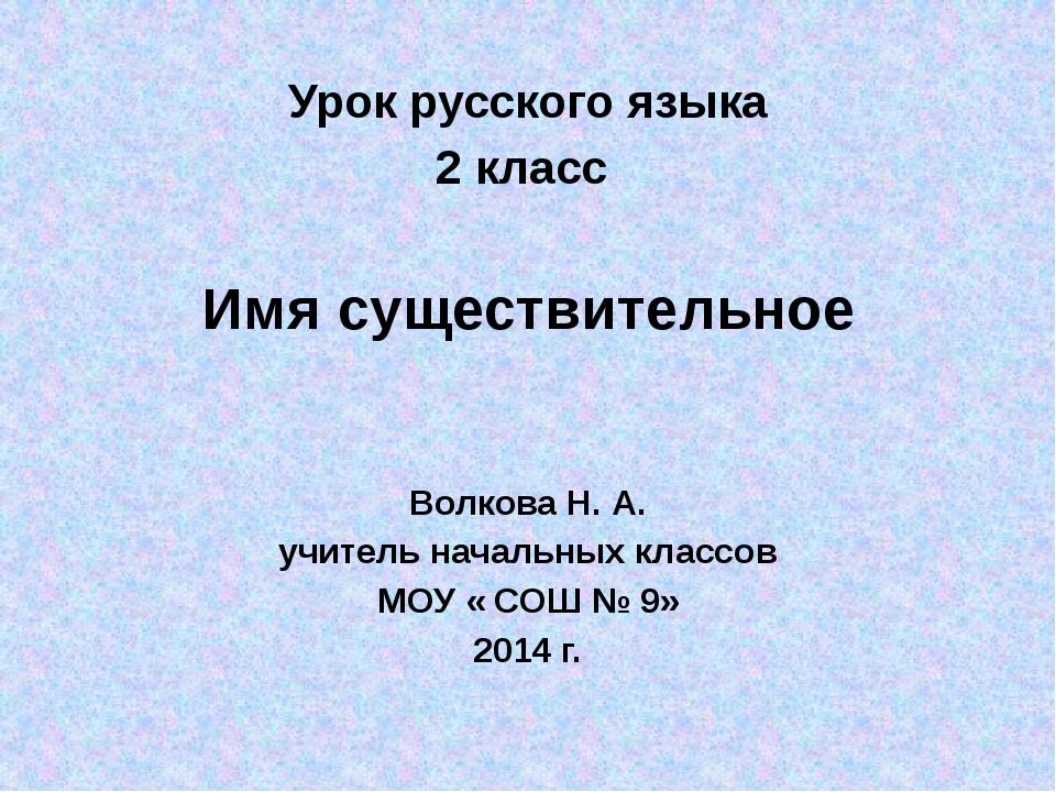Урок русского языка 2 класс Имя существительное Волкова Н. А. учитель началь...