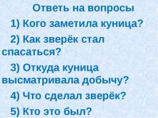 Ответь на вопросы 1) Кого заметила куница? 2) Как зверёк стал спасаться? 3)