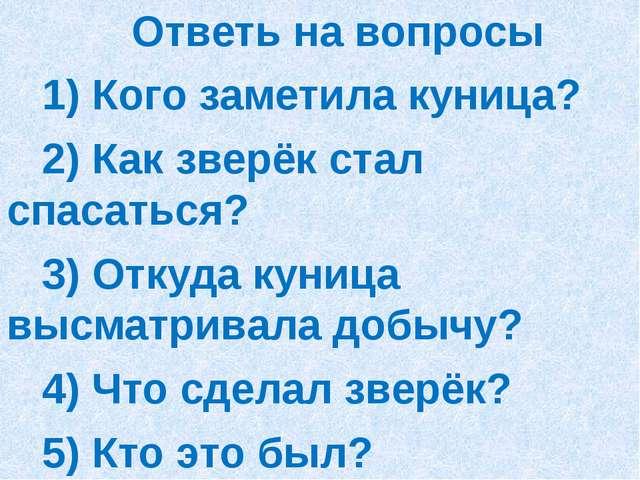 Ответь на вопросы 1) Кого заметила куница? 2) Как зверёк стал спасаться? 3)...