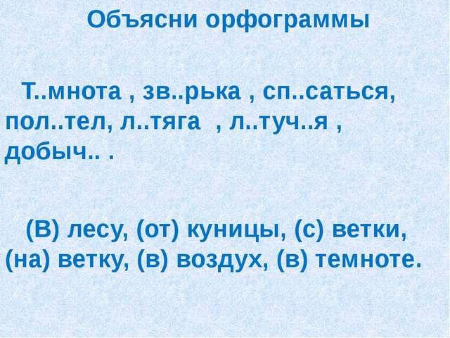 Объясни орфограммы Т..мнота , зв..рька , сп..саться, пол..тел, л..тяга , л.....