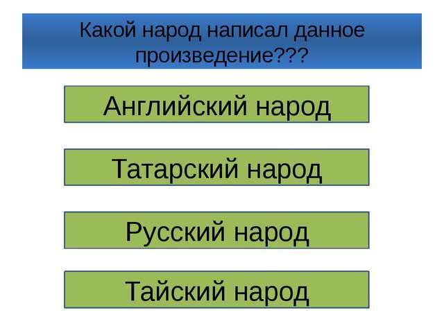 Какой народ написал данное произведение??? Английский народ Татарский народ Р...