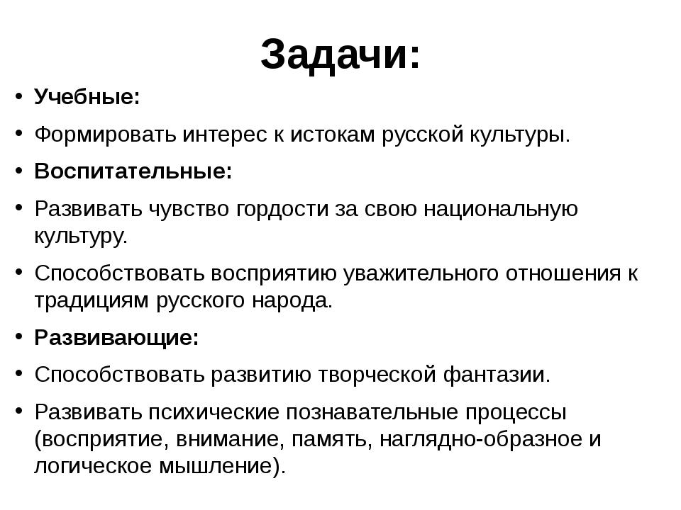Задачи: Учебные: Формировать интерес к истокам русской культуры. Воспитательн...