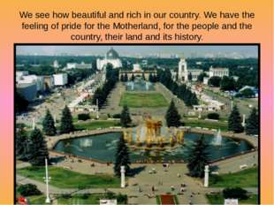 We see how beautiful and rich in our country. We have the feeling of pride fo