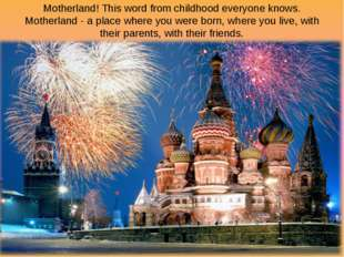 Motherland! This word from childhood everyone knows. Motherland - a place whe
