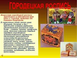 Искусство городецкой росписи зародилось в заволжском крае близ г. Городца, не