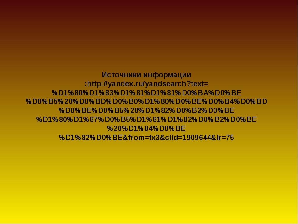 Источники информации :http://yandex.ru/yandsearch?text=%D1%80%D1%83%D1%81%D1...
