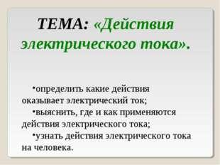 ТЕМА: «Действия электрического тока». определить какие действия оказывает эле