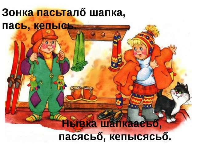 Зонка пасьталő шапка, пась, кепысь. Нывка шапкаасьő, пасясьő, кепысясьő.