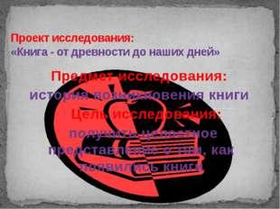 Проект исследования: «Книга - от древности до наших дней» Предмет исследовани