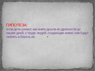 ГИПОТЕЗА: если дети узнают, как книга дошла из древности до наших дней, о тр