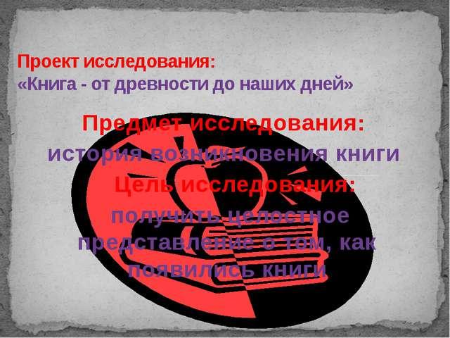 Проект исследования: «Книга - от древности до наших дней» Предмет исследовани...