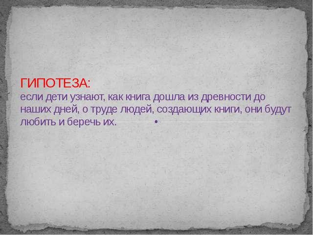 ГИПОТЕЗА: если дети узнают, как книга дошла из древности до наших дней, о тр...