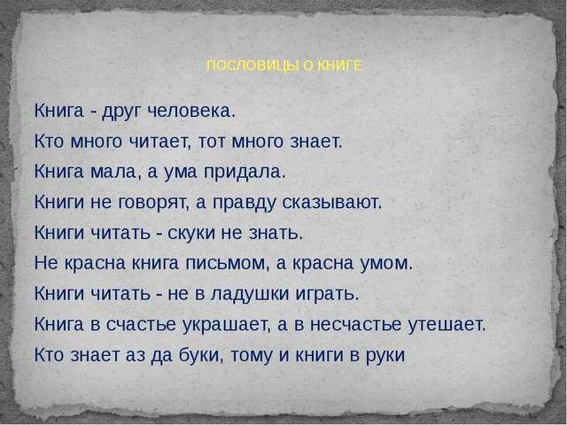 Книга - друг человека. Кто много читает, тот много знает. Книга мала, а ума п...