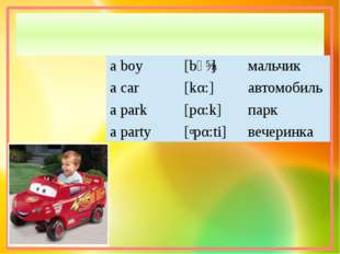 a boy [bↄɪ] мальчик a car [kα:] автомобиль a park [pα:k] парк a party [ʹpα:ti