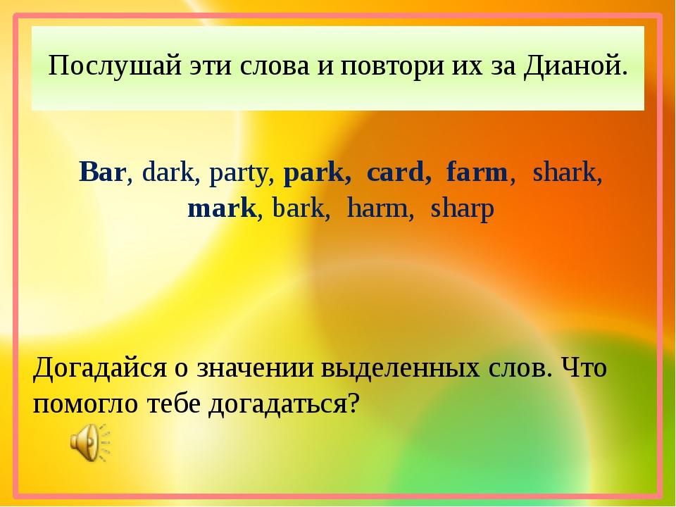 Послушай эти слова и повтори их за Дианой. Bar, dark, party, park, card, farm...