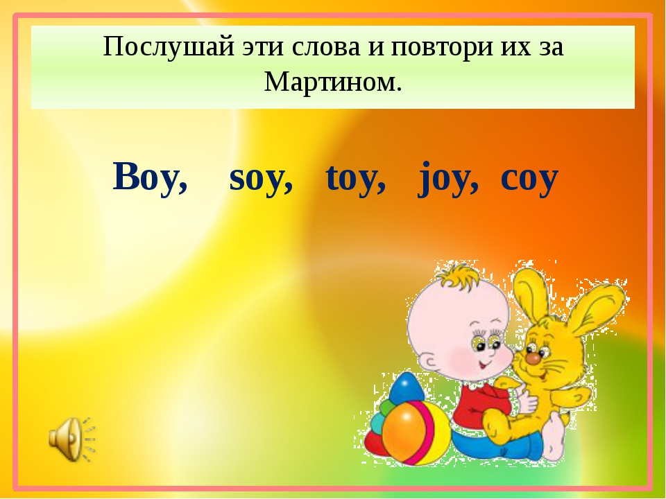 Послушай эти слова и повтори их за Мартином. Boy, soy, toy, joy, coy