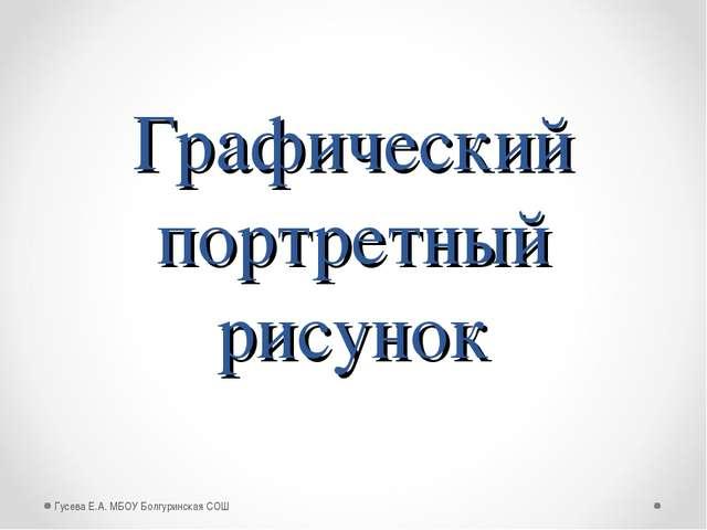 Графический портретный рисунок Гусева Е.А. МБОУ Болгуринская СОШ Гусева Е.А....