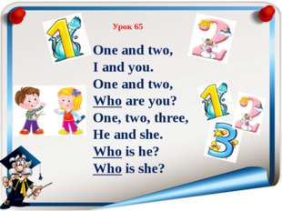 Урок 65 One and two, I and you. One and two, Who are you? One, two, three, He