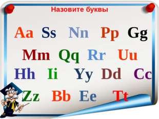 Назовите буквы Aa Ss Nn Pp Gg Mm Qq Rr Uu Hh Ii Yy Dd Cc Zz Bb Ee Tt