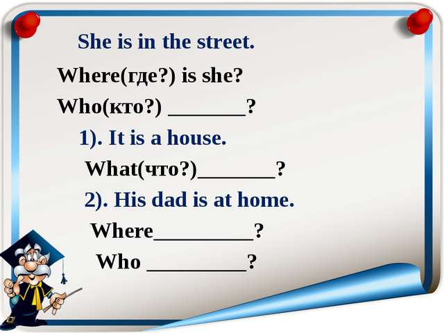 She is in the street. Where(где?) is she? Who(кто?) _______? 1). It is a hou...