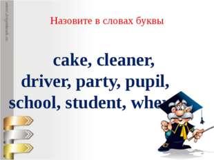 Назовите в словах буквы cake, cleaner, driver, party, pupil, school, student,