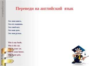 Переведи на английский язык Это моя книга. Это его машина. Это твой кот. Это