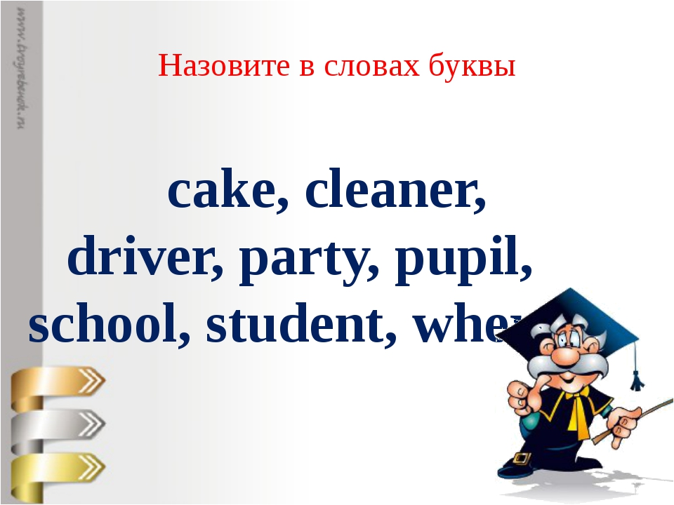 Назовите в словах буквы cake, cleaner, driver, party, pupil, school, student,...