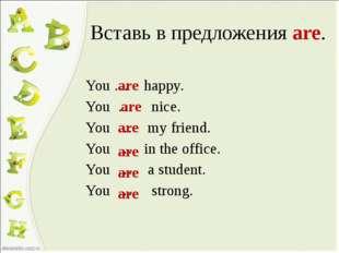 Вставь в предложения are. You … happy. You … nice. You … my friend. You … in