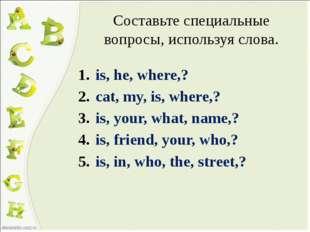 Составьте специальные вопросы, используя слова. is, he, where,? cat, my, is,