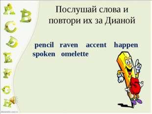 Послушай слова и повтори их за Дианой pencil raven accent happen spoken omele