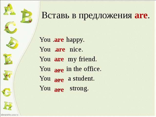 Вставь в предложения are. You … happy. You … nice. You … my friend. You … in...