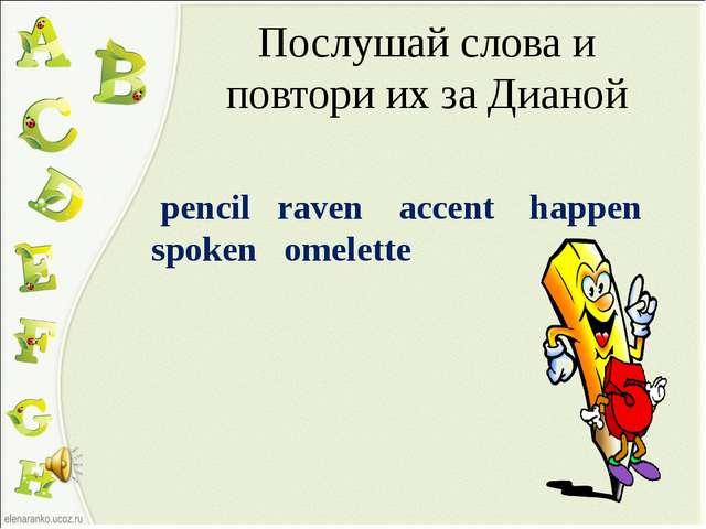 Послушай слова и повтори их за Дианой pencil raven accent happen spoken omele...