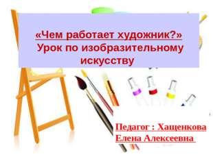«Чем работает художник?» Урок по изобразительному искусству Педагог : Хащенк