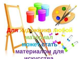 Для художника любой материал может стать материалом для искусства