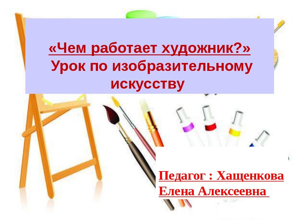 «Чем работает художник?» Урок по изобразительному искусству Педагог : Хащенк...