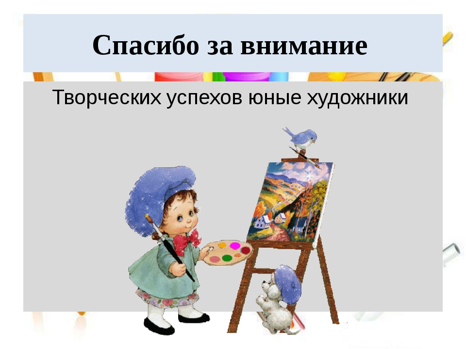 Спасибо за внимание Творческих успехов юные художники
