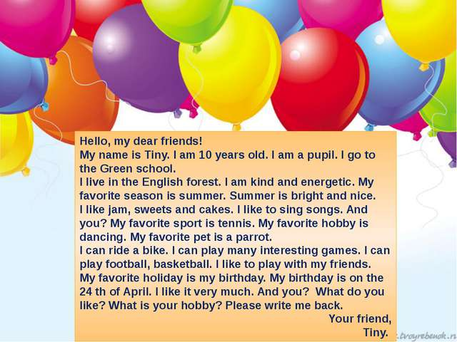Hello, my dear friends! My name is Tiny. I am 10 years old. I am a pupil. I g...