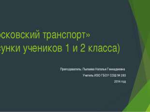 «Московский транспорт» (рисунки учеников 1 и 2 класса) Преподаватель: Пылаева