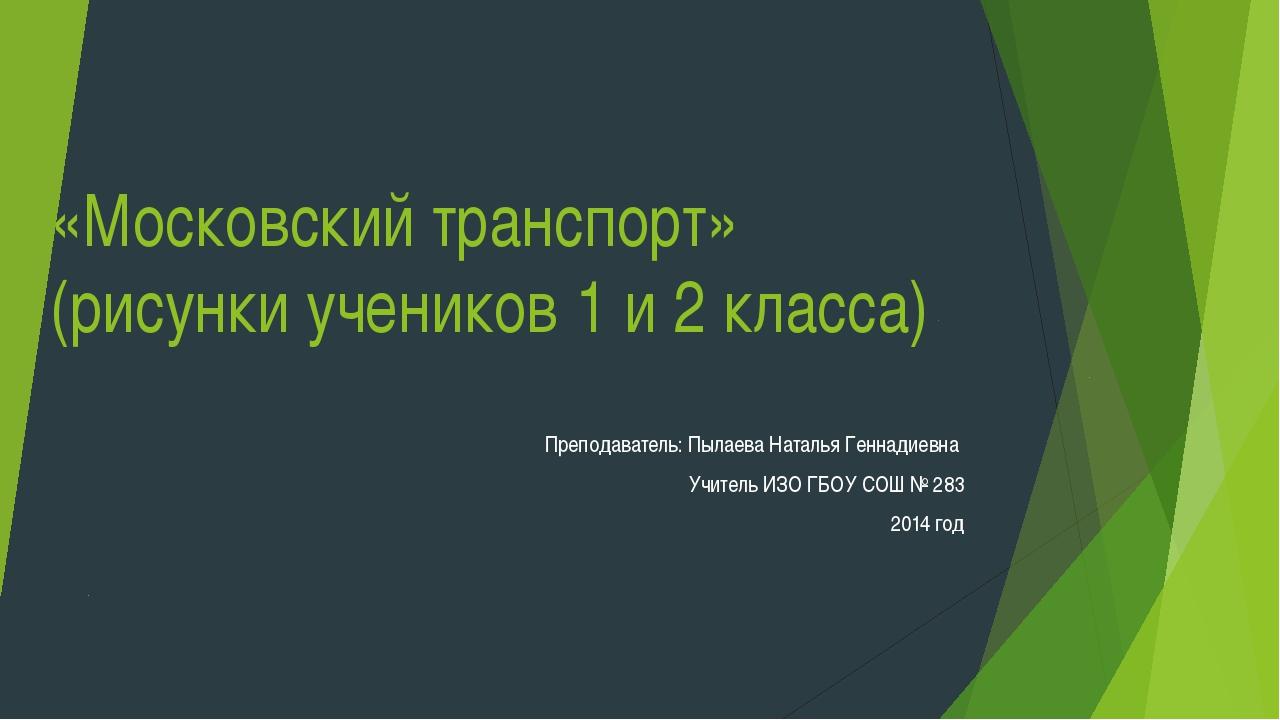 «Московский транспорт» (рисунки учеников 1 и 2 класса) Преподаватель: Пылаева...