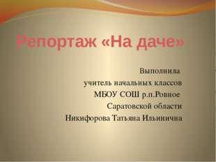 Репортаж «На даче» Выполнила учитель начальных классов МБОУ СОШ р.п.Ровное Са