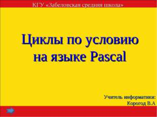 Циклы по условию на языке Pascal КГУ «Забеловская средняя школа» Учитель инфо