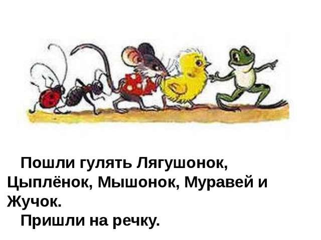 Пошли гулять Лягушонок, Цыплёнок, Мышонок, Муравей и Жучок. Пришли на речку.